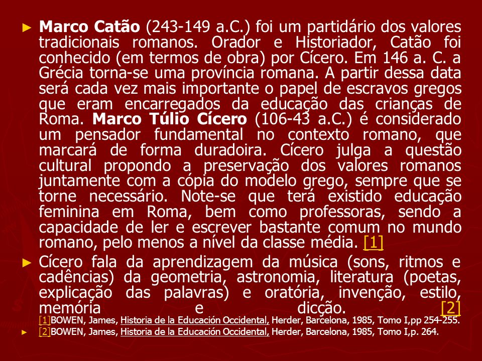 Marco Catão (243-149 a.C.) foi um partidário dos valores tradicionais romanos. Orador e Historiador, Catão foi conhecido (em termos de obra) por Cícero. Em 146 a. C. a Grécia torna-se uma província romana. A partir dessa data será cada vez mais importante o papel de escravos gregos que eram encarregados da educação das crianças de Roma. Marco Túlio Cícero (106-43 a.C.) é considerado um pensador fundamental no contexto romano, que marcará de forma duradoira. Cícero julga a questão cultural propondo a preservação dos valores romanos juntamente com a cópia do modelo grego, sempre que se torne necessário. Note-se que terá existido educação feminina em Roma, bem como professoras, sendo a capacidade de ler e escrever bastante comum no mundo romano, pelo menos a nível da classe média. [1]